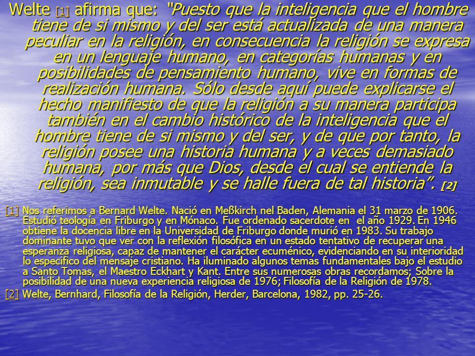 Welte [1] afirma que: Puesto que la inteligencia que el hombre tiene de si mismo y del ser está actualizada de una manera peculiar en la religión, en consecuencia la religión se expresa en un lenguaje humano, en categorías humanas y en posibilidades de pensamiento humano, vive en formas de realización humana. Sólo desde aquí puede explicarse el hecho manifiesto de que la religión a su manera participa también en el cambio histórico de la inteligencia que el hombre tiene de si mismo y del ser, y de que por tanto, la religión posee una historia humana y a veces demasiado humana, por más que Dios, desde el cual se entiende la religión, sea inmutable y se halle fuera de tal historia . [2]